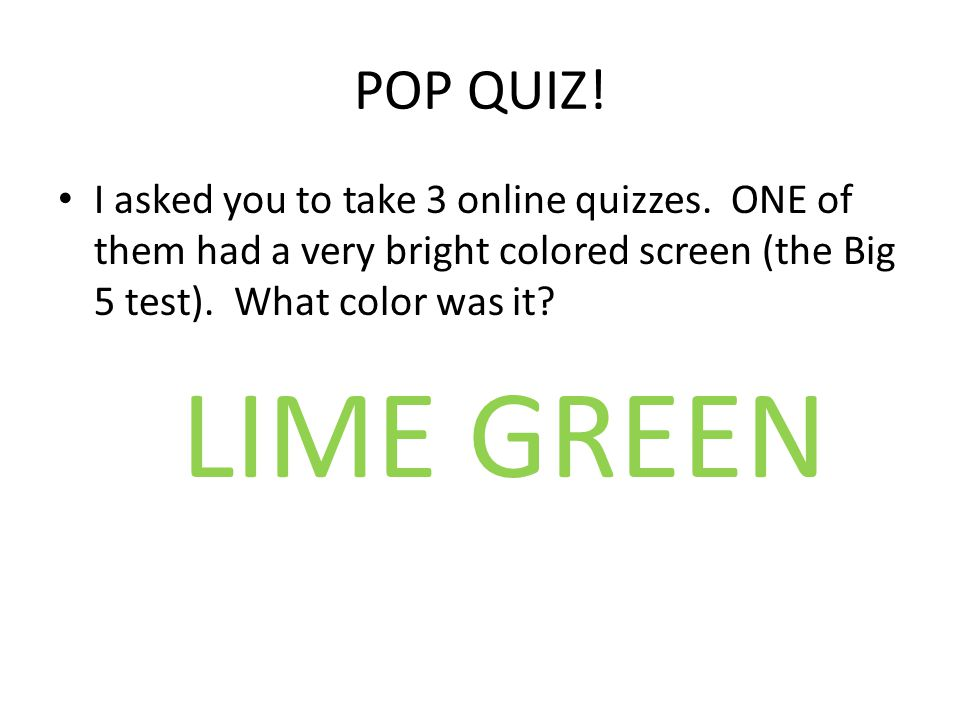 POP QUIZ! I asked you to take 3 online quizzes. ONE of them had a very bright colored screen (the Big 5 test). What color was it? LIME GREEN