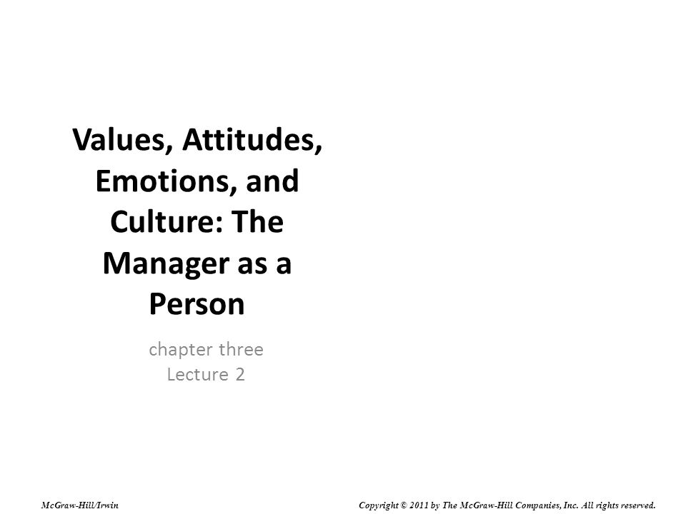 Values, Attitudes, Emotions, and Culture: The Manager as a Person chapter three Lecture 2 McGraw-Hill/Irwin Copyright © 2011 by The McGraw-Hill Companies, Inc.