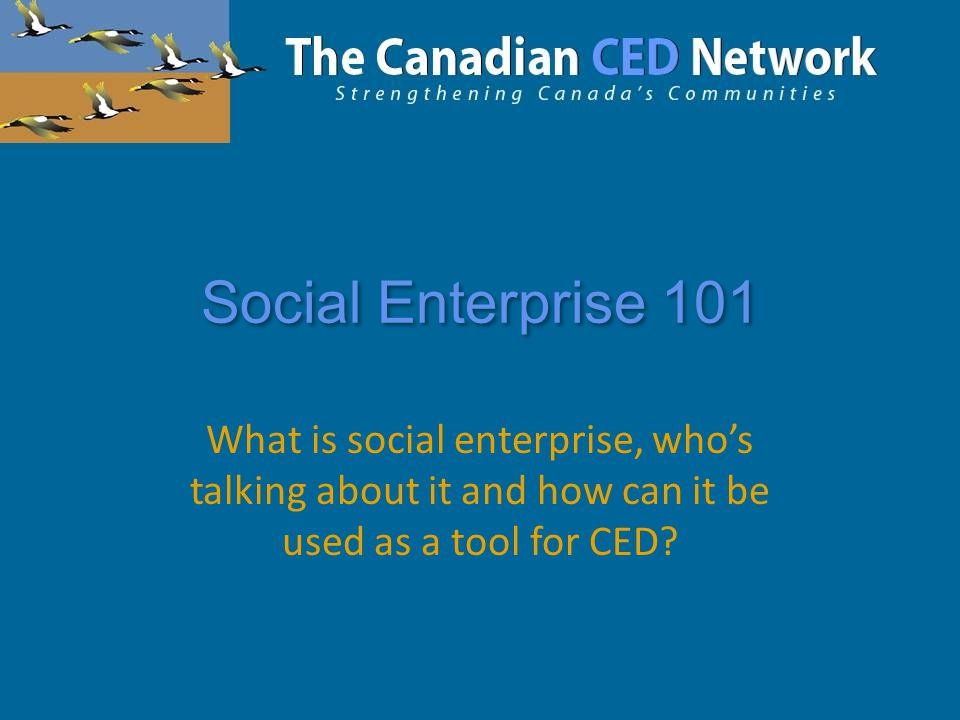 Social Enterprise 101 What is social enterprise, who's talking about it and how can it be used as a tool for CED