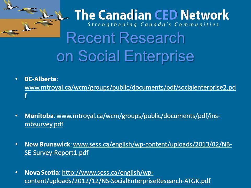 Recent Research on Social Enterprise BC-Alberta: www.mtroyal.ca/wcm/groups/public/documents/pdf/socialenterprise2.pd f Manitoba: www.mtroyal.ca/wcm/groups/public/documents/pdf/ins- mbsurvey.pdf New Brunswick: www.sess.ca/english/wp-content/uploads/2013/02/NB- SE-Survey-Report1.pdf Nova Scotia: http://www.sess.ca/english/wp- content/uploads/2012/12/NS-SocialEnterpriseResearch-ATGK.pdf