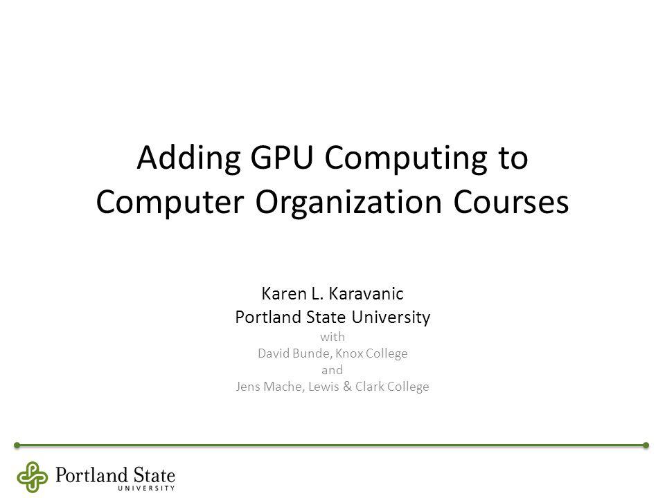Adding GPU Computing to Computer Organization Courses Karen L.