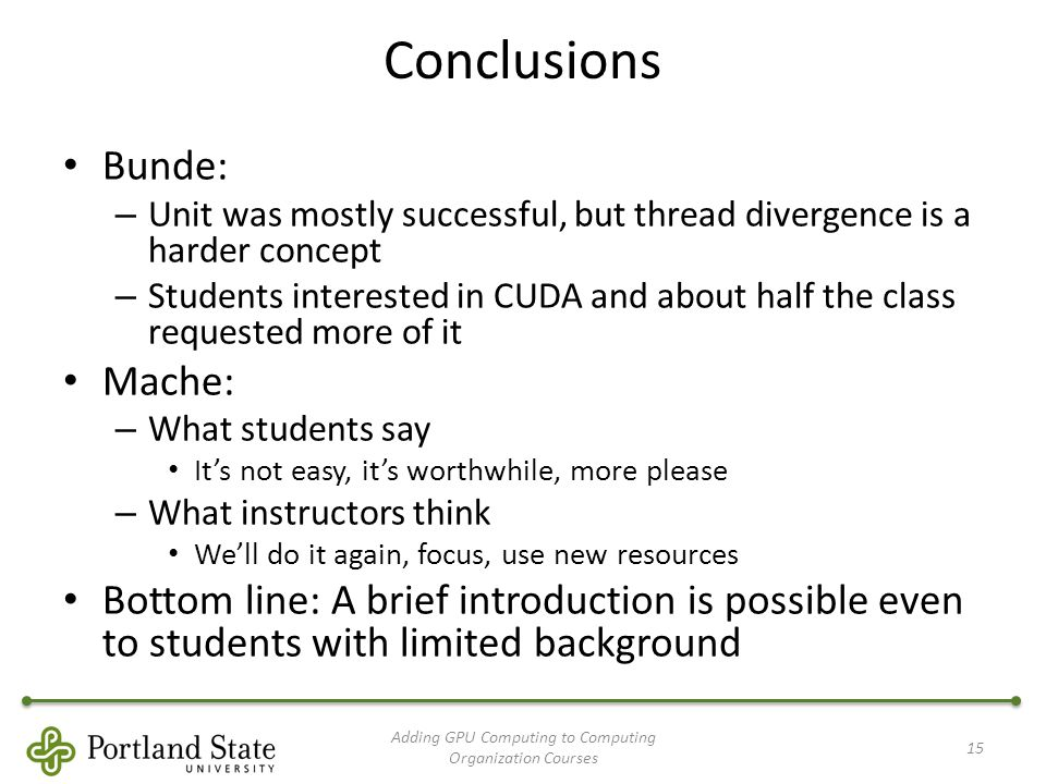 Conclusions Bunde: – Unit was mostly successful, but thread divergence is a harder concept – Students interested in CUDA and about half the class requested more of it Mache: – What students say It's not easy, it's worthwhile, more please – What instructors think We'll do it again, focus, use new resources Bottom line: A brief introduction is possible even to students with limited background Adding GPU Computing to Computing Organization Courses 15