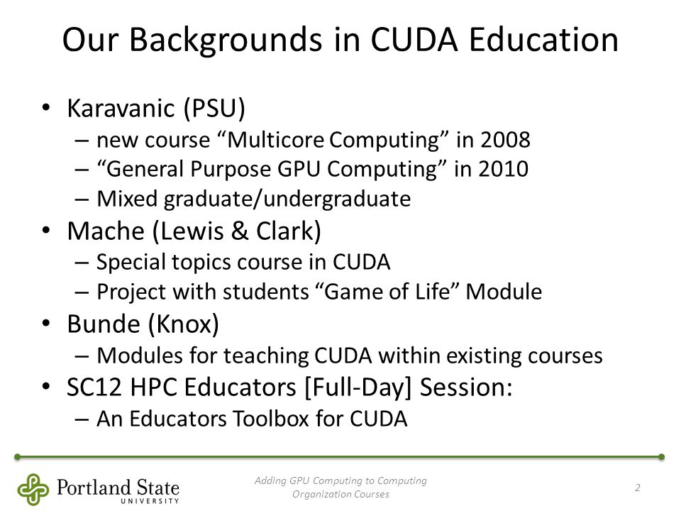 Our Backgrounds in CUDA Education Karavanic (PSU) – new course Multicore Computing in 2008 – General Purpose GPU Computing in 2010 – Mixed graduate/undergraduate Mache (Lewis & Clark) – Special topics course in CUDA – Project with students Game of Life Module Bunde (Knox) – Modules for teaching CUDA within existing courses SC12 HPC Educators [Full-Day] Session: – An Educators Toolbox for CUDA Adding GPU Computing to Computing Organization Courses 2