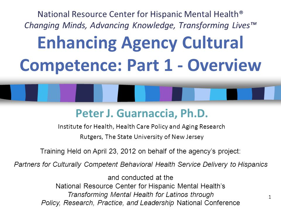 National Resource Center for Hispanic Mental Health® Changing Minds, Advancing Knowledge, Transforming Lives™ Enhancing Agency Cultural Competence: Part 1 - Overview Peter J.