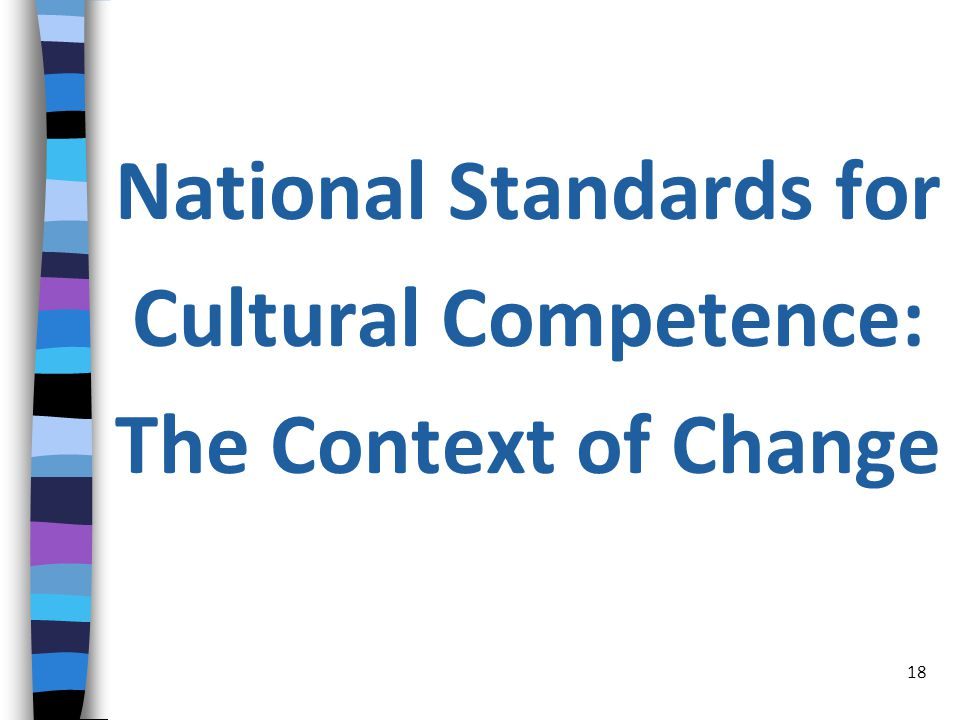 National Standards for Cultural Competence: The Context of Change 18