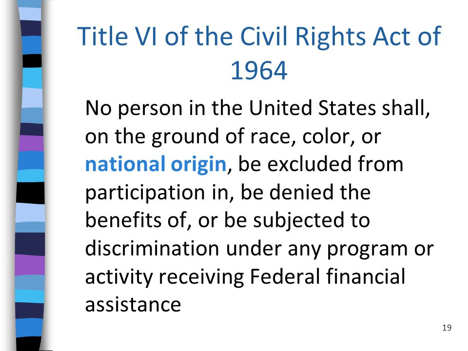 Title VI of the Civil Rights Act of 1964 No person in the United States shall, on the ground of race, color, or national origin, be excluded from participation in, be denied the benefits of, or be subjected to discrimination under any program or activity receiving Federal financial assistance 19