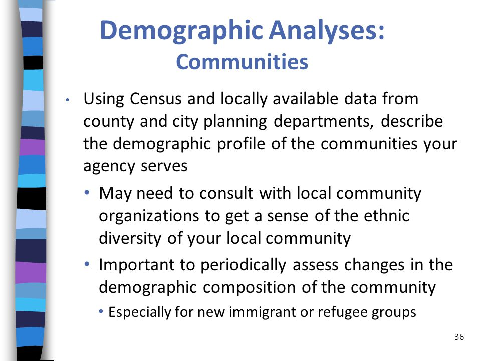 Demographic Analyses: Communities Using Census and locally available data from county and city planning departments, describe the demographic profile of the communities your agency serves May need to consult with local community organizations to get a sense of the ethnic diversity of your local community Important to periodically assess changes in the demographic composition of the community Especially for new immigrant or refugee groups 36