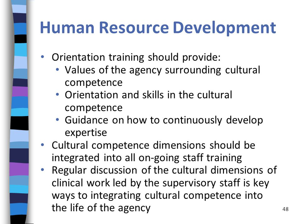 Human Resource Development Orientation training should provide: Values of the agency surrounding cultural competence Orientation and skills in the cultural competence Guidance on how to continuously develop expertise Cultural competence dimensions should be integrated into all on-going staff training Regular discussion of the cultural dimensions of clinical work led by the supervisory staff is key ways to integrating cultural competence into the life of the agency 48