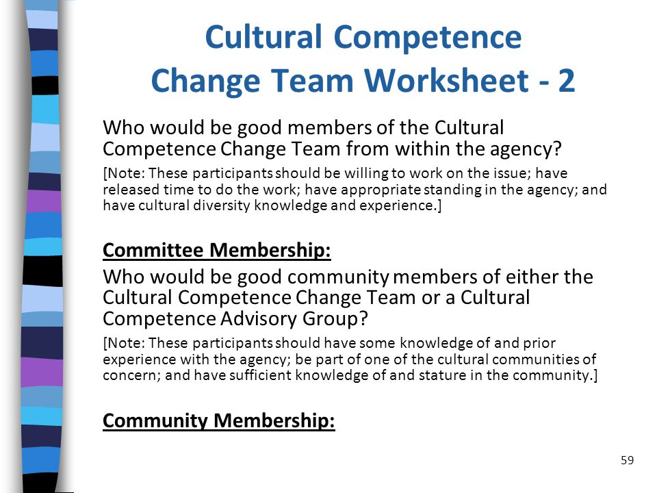 Cultural Competence Change Team Worksheet - 2 Who would be good members of the Cultural Competence Change Team from within the agency.