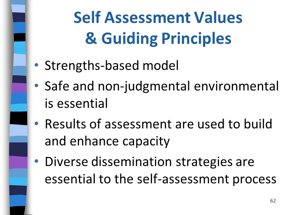 Self Assessment Values & Guiding Principles Strengths-based model Safe and non-judgmental environmental is essential Results of assessment are used to build and enhance capacity Diverse dissemination strategies are essential to the self-assessment process 62