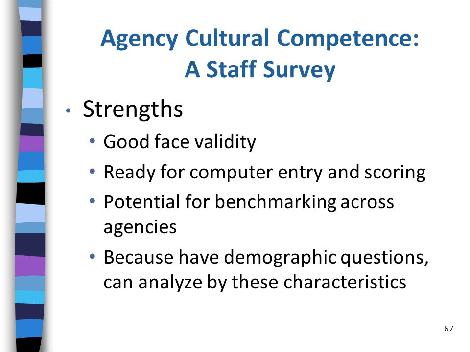 Agency Cultural Competence: A Staff Survey Strengths Good face validity Ready for computer entry and scoring Potential for benchmarking across agencies Because have demographic questions, can analyze by these characteristics 67