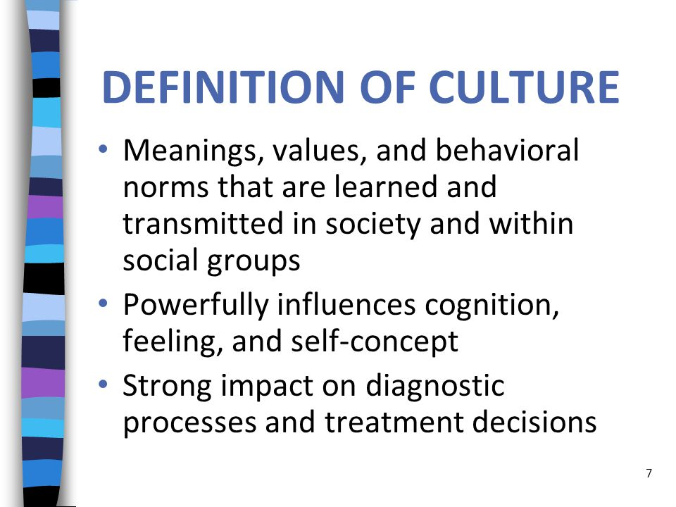 DEFINITION OF CULTURE Meanings, values, and behavioral norms that are learned and transmitted in society and within social groups Powerfully influences cognition, feeling, and self-concept Strong impact on diagnostic processes and treatment decisions 7