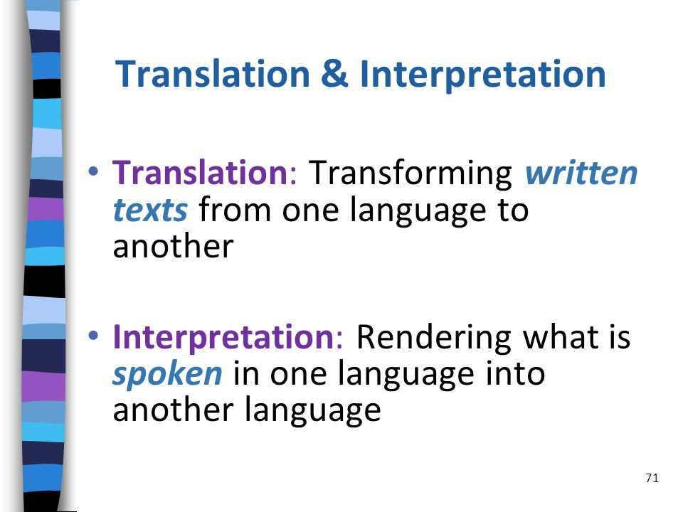 Translation & Interpretation Translation: Transforming written texts from one language to another Interpretation: Rendering what is spoken in one language into another language 71