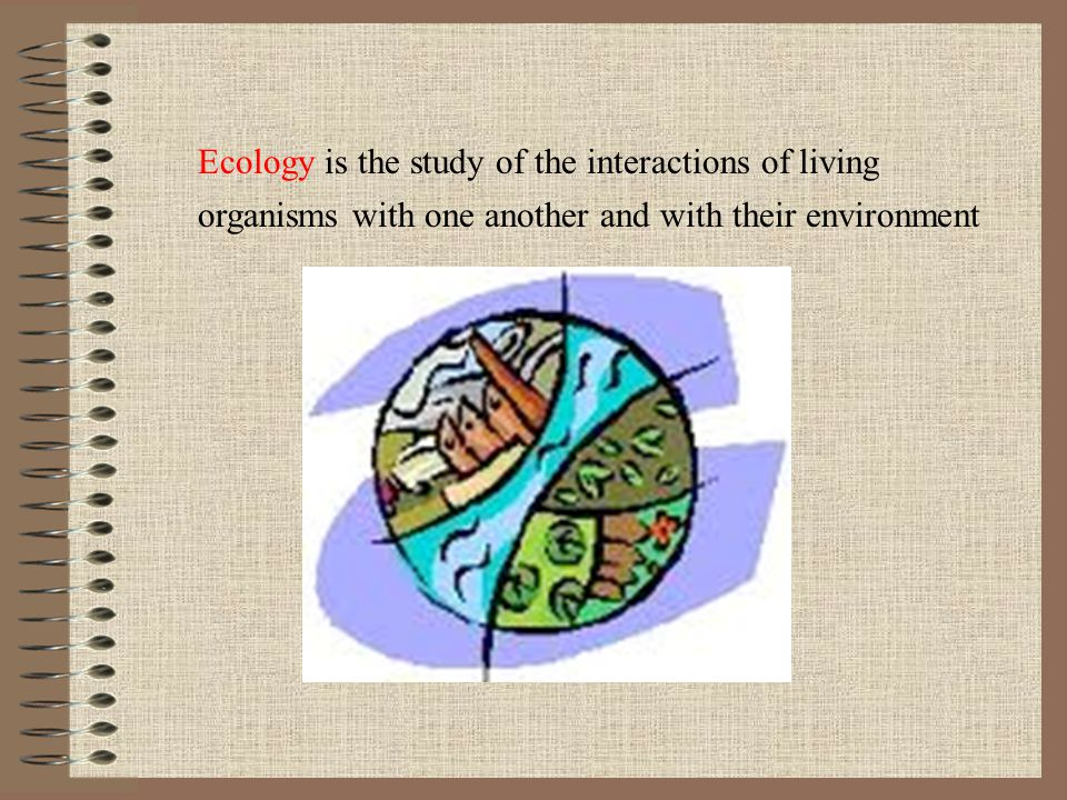 Ecology is the study of the interactions of living organisms with one another and with their environment