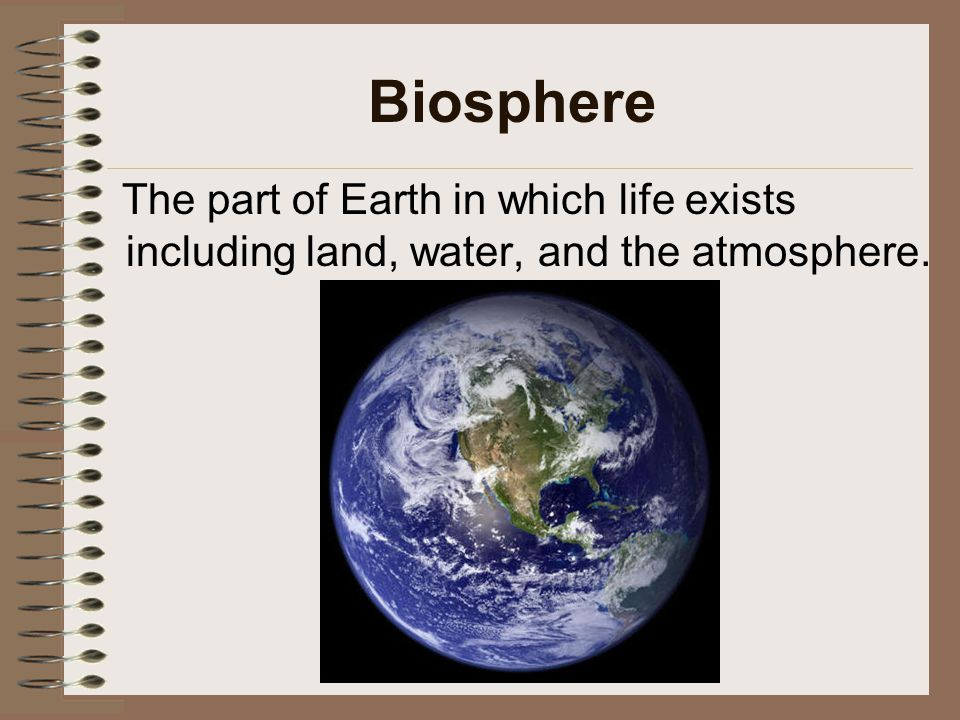 Biosphere The part of Earth in which life exists including land, water, and the atmosphere.