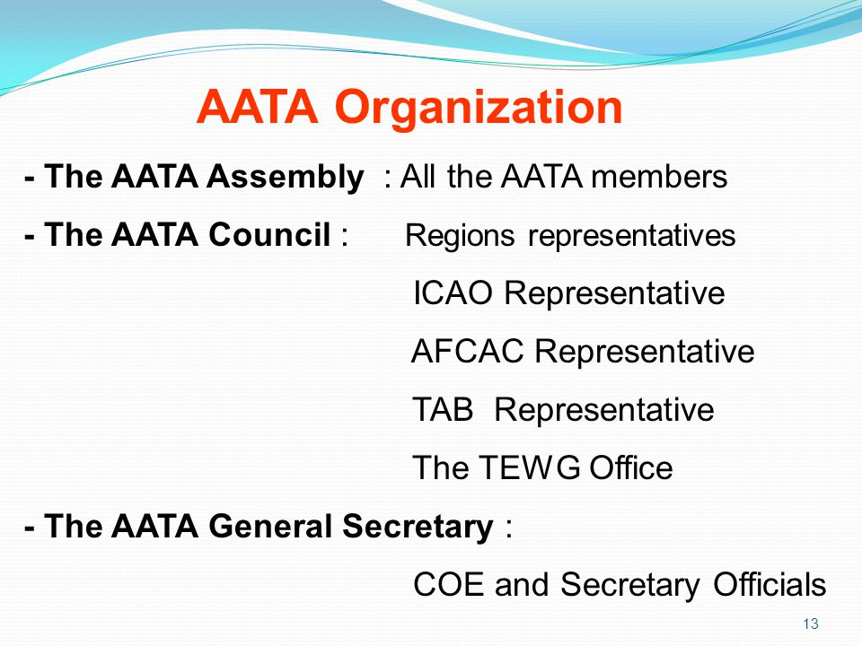 AATA Organization 13 - The AATA Assembly : All the AATA members - The AATA Council : Regions representatives ICAO Representative AFCAC Representative