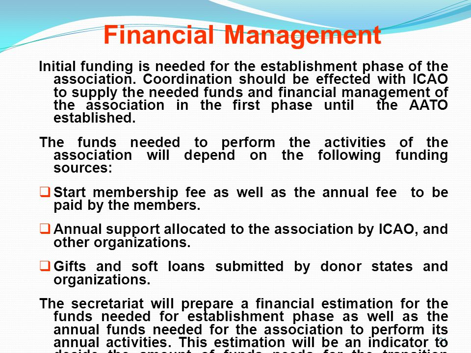 Financial Management 21 Initial funding is needed for the establishment phase of the association. Coordination should be effected with ICAO to supply