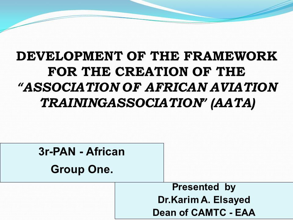 "3 DEVELOPMENT OF THE FRAMEWORK FOR THE CREATION OF THE "" ASSOCIATION OF AFRICAN AVIATION TRAININGASSOCIATION "" (AATA) 3r-PAN - African Group One. Pres"