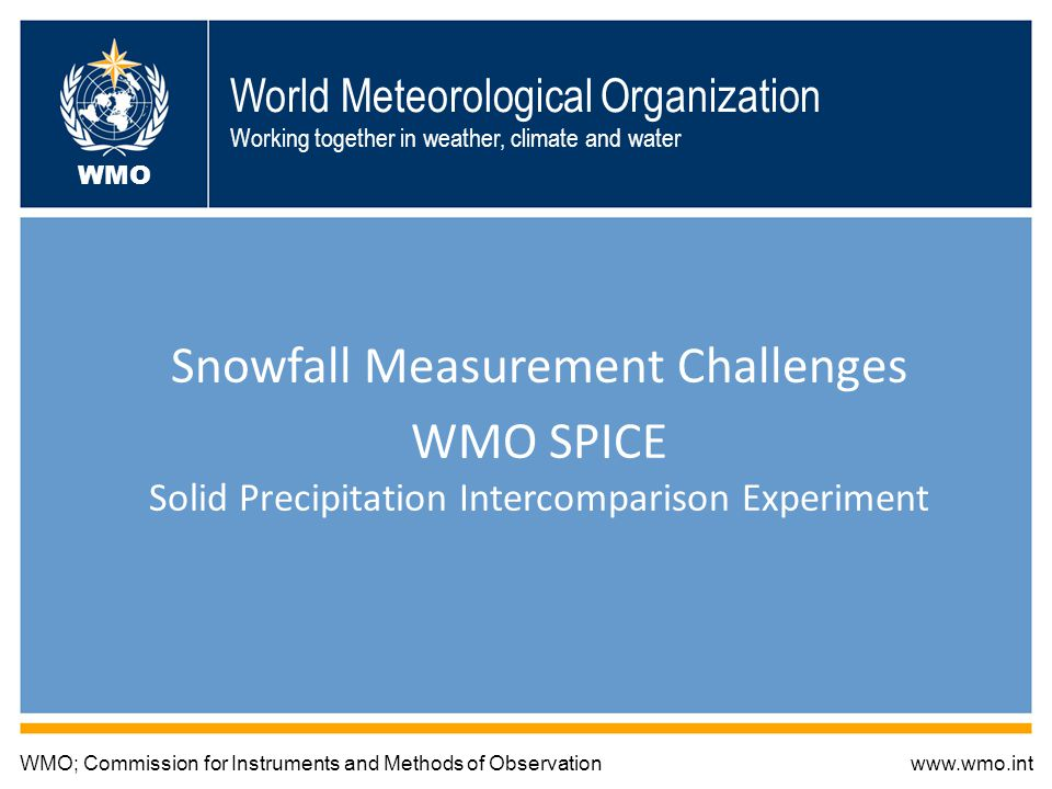 World Meteorological Organization Working together in weather, climate and water Snowfall Measurement Challenges WMO SPICE Solid Precipitation Intercomparison Experiment WMO; Commission for Instruments and Methods of Observationwww.wmo.int WMO