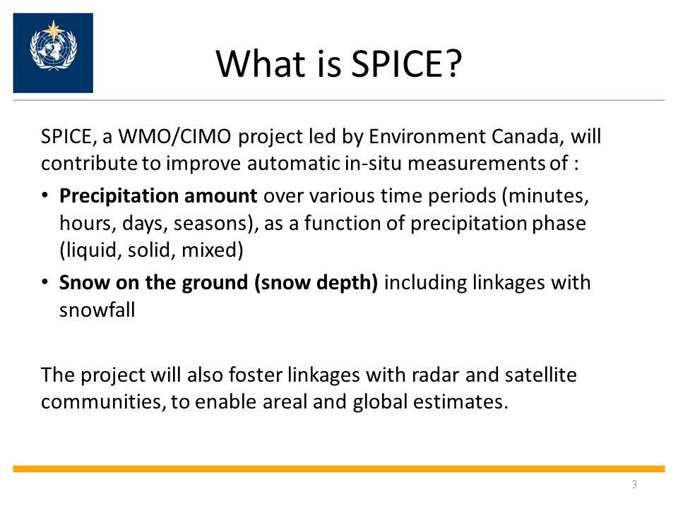 SPICE Objectives Define field references using automatic instruments Characterize currently operational and emerging automatic instruments measuring snow : gauge/shield combination for different collection conditions/climates Derive adjustments to be applied to measurements, as a function of wind, temperature, precipitation type Assess the minimum practicable temporal resolution for reporting a valid snow measurement Configure a comprehensive intercomparison dataset for further data mining (e.g.