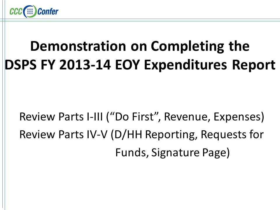 Demonstration on Completing the DSPS FY 2013-14 EOY Expenditures Report Review Parts I-III ( Do First , Revenue, Expenses) Review Parts IV-V (D/HH Reporting, Requests for Funds, Signature Page)