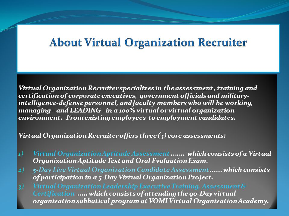 Virtual Organization Recruiter specializes in the assessment, training and certification of corporate executives, government officials and military- intelligence-defense personnel, and faculty members who will be working, managing - and LEADING - in a 100% virtual or virtual organization environment.