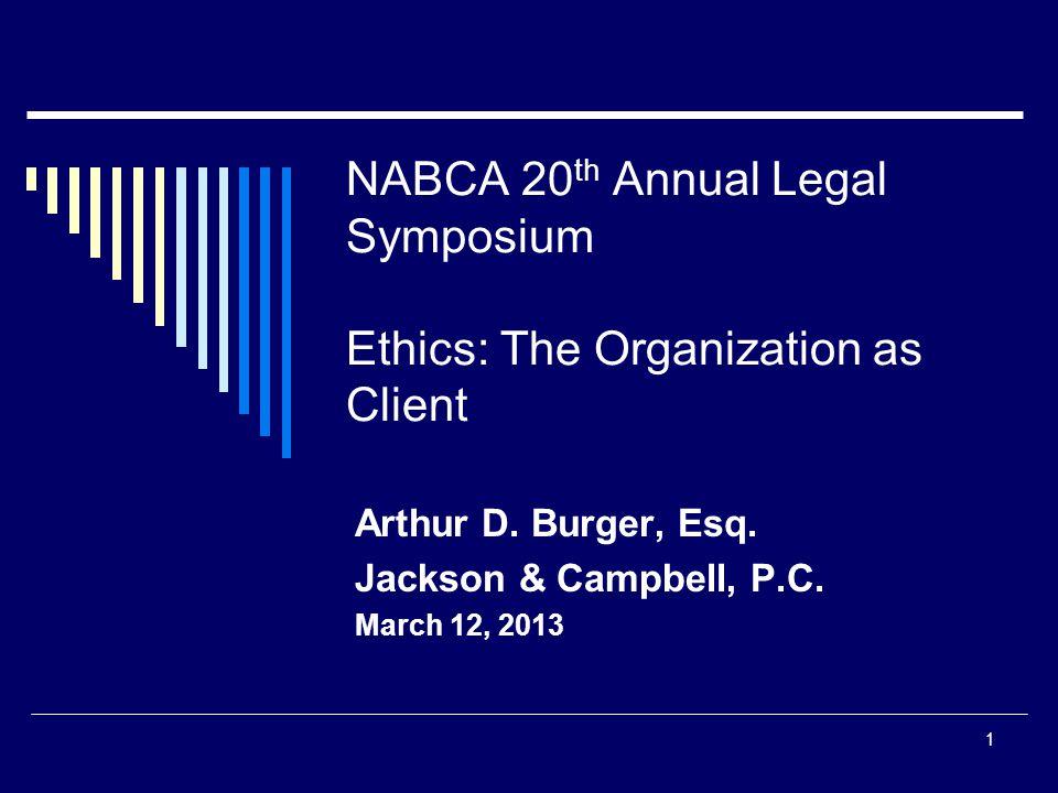 NABCA 20 th Annual Legal Symposium Ethics: The Organization as Client Arthur D. Burger, Esq. Jackson & Campbell, P.C. March 12, 2013 1