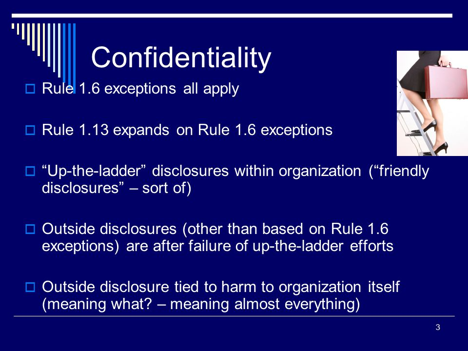 Confidentiality  Rule 1.6 exceptions all apply  Rule 1.13 expands on Rule 1.6 exceptions  Up-the-ladder disclosures within organization ( friendly disclosures – sort of)  Outside disclosures (other than based on Rule 1.6 exceptions) are after failure of up-the-ladder efforts  Outside disclosure tied to harm to organization itself (meaning what.