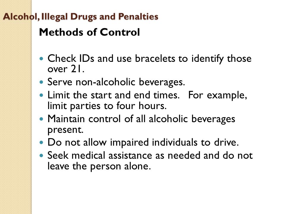 Alcohol, Illegal Drugs and Penalties Methods of Control Check IDs and use bracelets to identify those over 21.