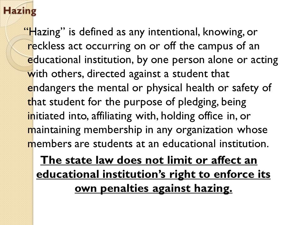 "Hazing ""Hazing"" is defined as any intentional, knowing, or reckless act occurring on or off the campus of an educational institution, by one person al"