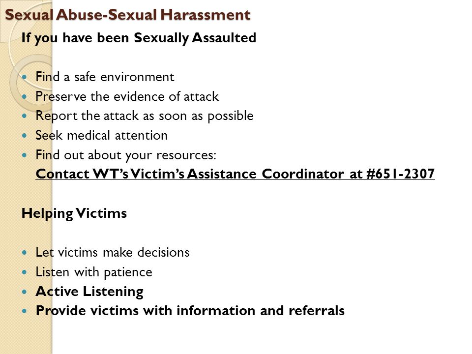 Sexual Abuse-Sexual Harassment If you have been Sexually Assaulted Find a safe environment Preserve the evidence of attack Report the attack as soon a