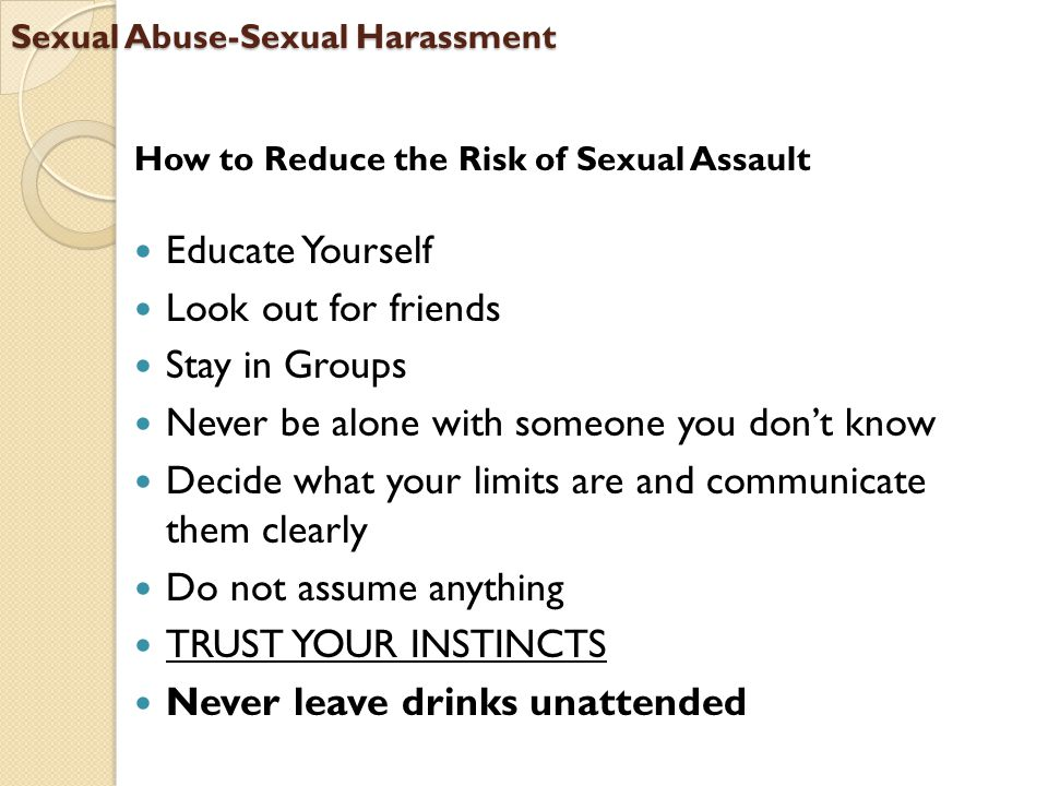 Sexual Abuse-Sexual Harassment How to Reduce the Risk of Sexual Assault Educate Yourself Look out for friends Stay in Groups Never be alone with someone you don't know Decide what your limits are and communicate them clearly Do not assume anything TRUST YOUR INSTINCTS Never leave drinks unattended
