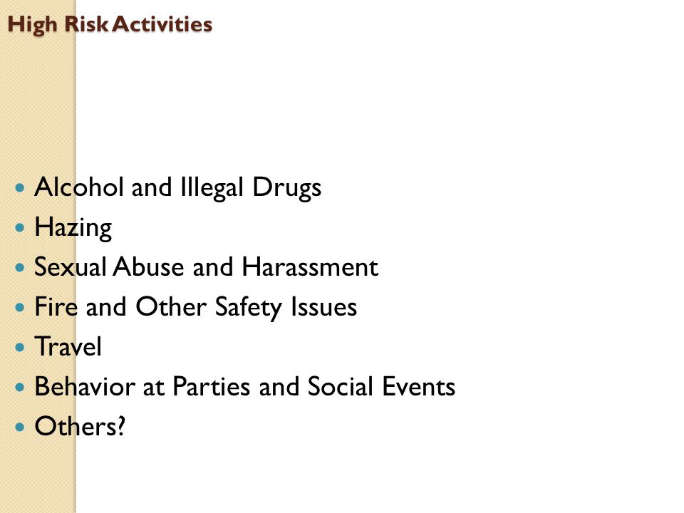 High Risk Activities Alcohol and Illegal Drugs Hazing Sexual Abuse and Harassment Fire and Other Safety Issues Travel Behavior at Parties and Social Events Others?