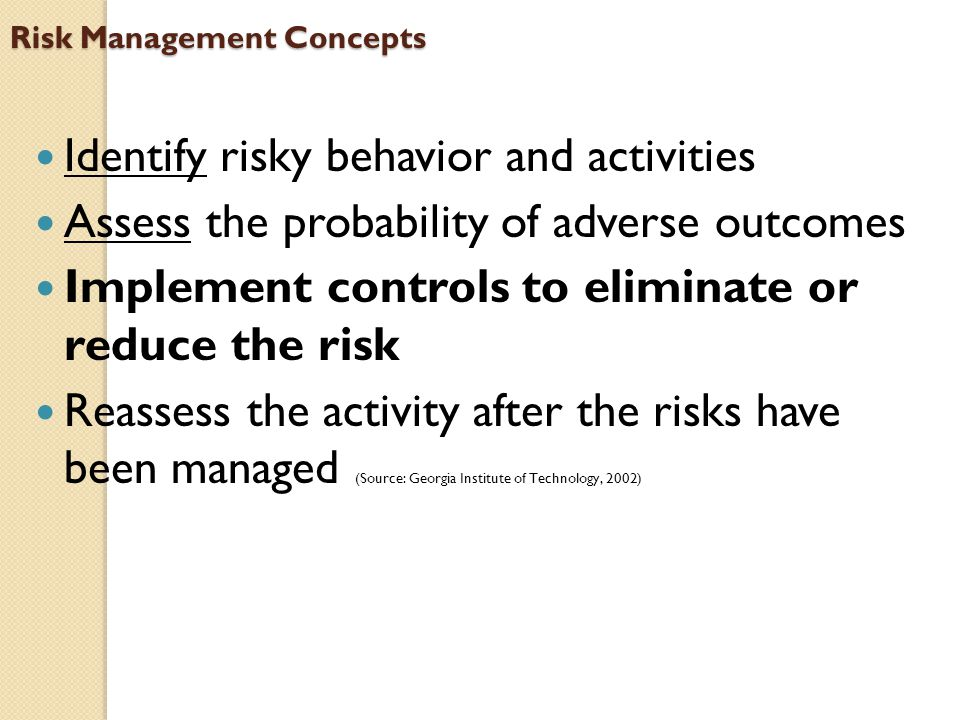 Risk Management Concepts Identify risky behavior and activities Assess the probability of adverse outcomes Implement controls to eliminate or reduce t