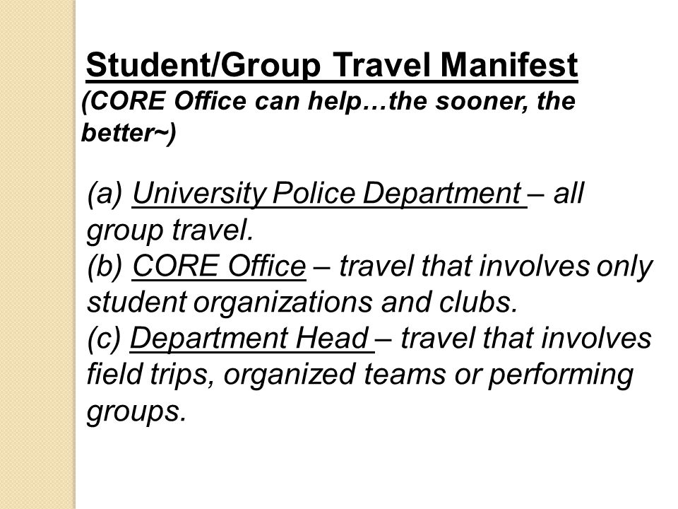 Student/Group Travel Manifest (CORE Office can help…the sooner, the better~) (a) University Police Department – all group travel. (b) CORE Office – tr