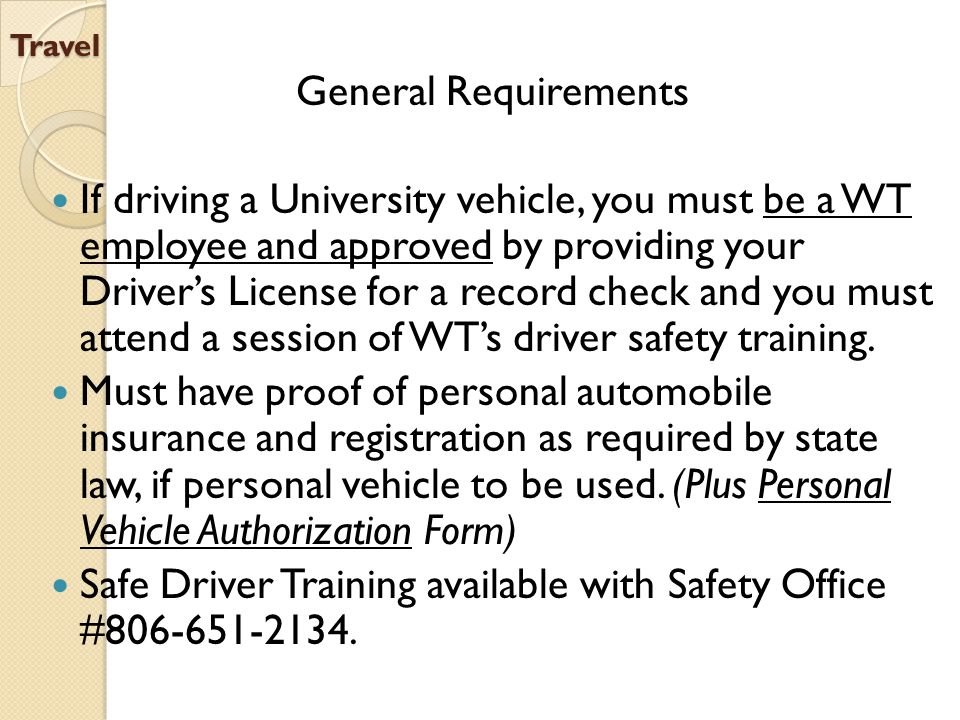 Travel General Requirements If driving a University vehicle, you must be a WT employee and approved by providing your Driver's License for a record check and you must attend a session of WT's driver safety training.