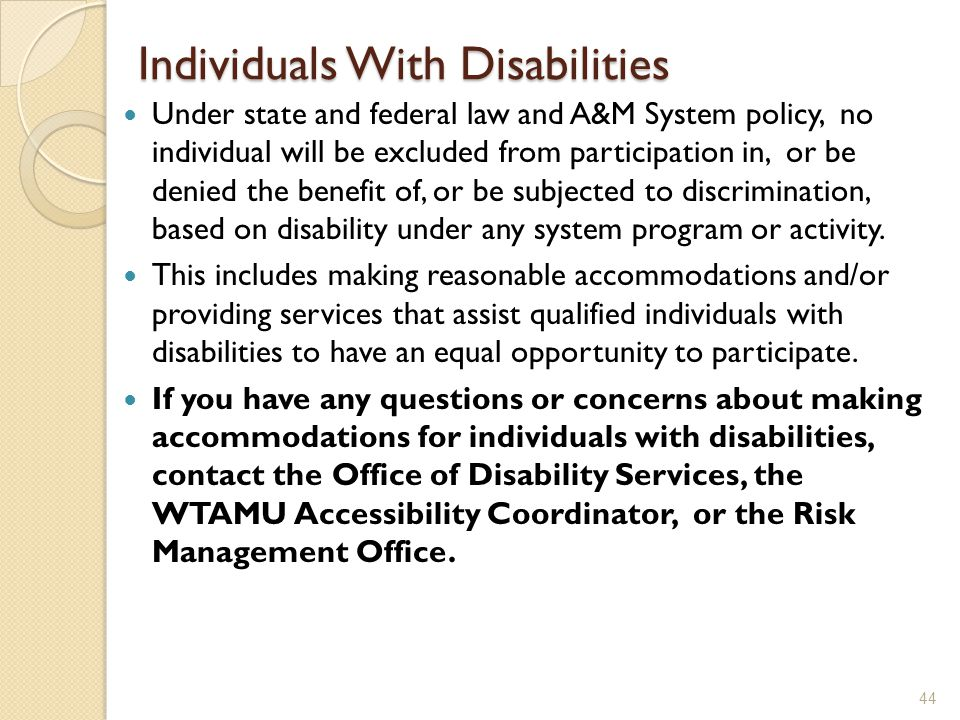 Individuals With Disabilities Under state and federal law and A&M System policy, no individual will be excluded from participation in, or be denied th