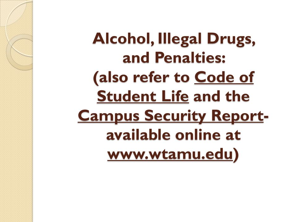 Alcohol, Illegal Drugs, and Penalties: (also refer to Code of Student Life and the Campus Security Report- available online at www.wtamu.edu)