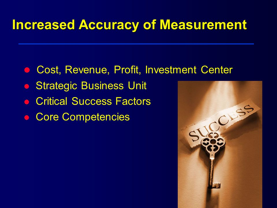 Increased Accuracy of Measurement Cost, Revenue, Profit, Investment Center l Strategic Business Unit l Critical Success Factors l Core Competencies