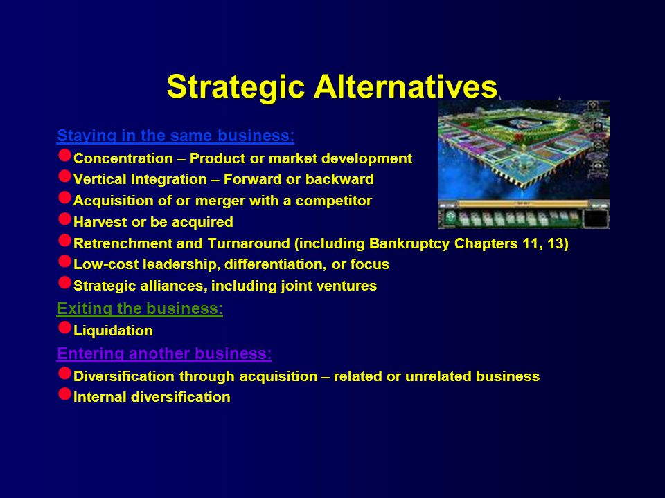 Strategic Alternatives Staying in the same business: l Concentration – Product or market development l Vertical Integration – Forward or backward l Acquisition of or merger with a competitor l Harvest or be acquired l Retrenchment and Turnaround (including Bankruptcy Chapters 11, 13) l Low-cost leadership, differentiation, or focus l Strategic alliances, including joint ventures Exiting the business: l Liquidation Entering another business: l Diversification through acquisition – related or unrelated business l Internal diversification