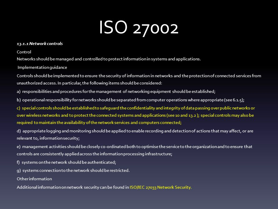 ISO 27002 13.1.1 Network controls Control Networks should be managed and controlled to protect information in systems and applications.