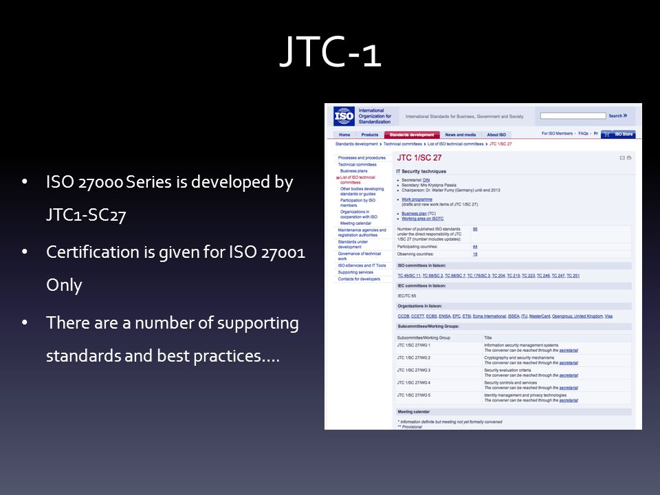 JTC-1 ISO 27000 Series is developed by JTC1-SC27 Certification is given for ISO 27001 Only There are a number of supporting standards and best practices….