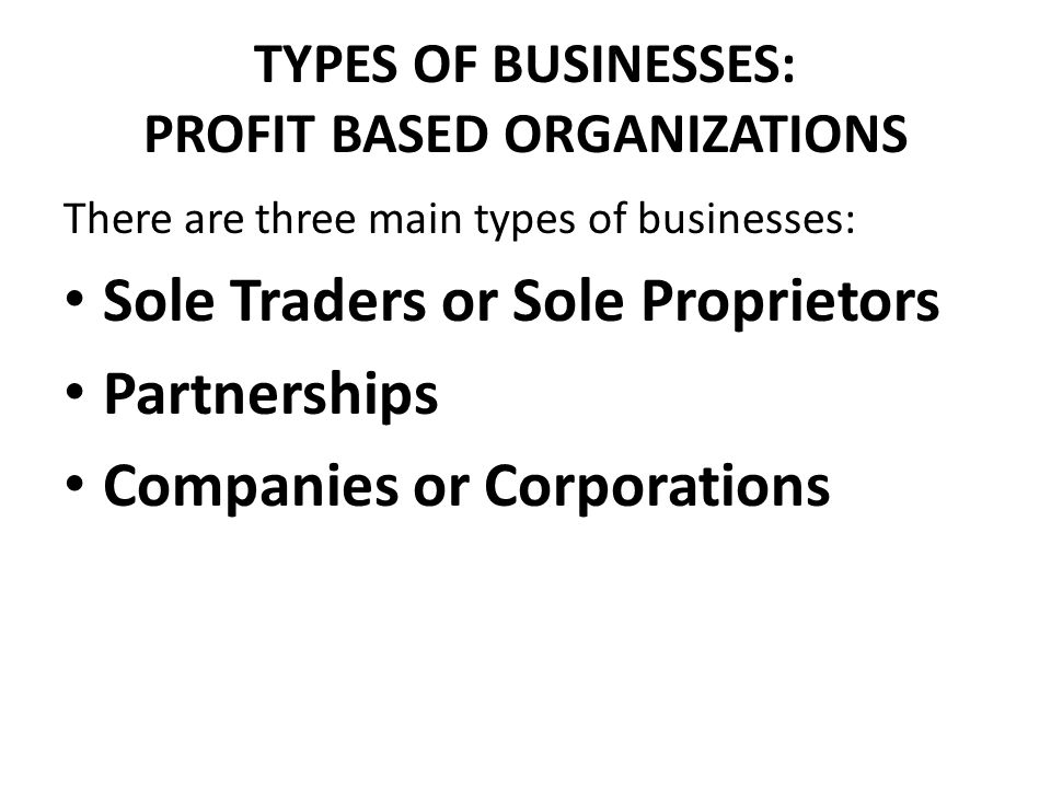 TYPES OF BUSINESSES: PROFIT BASED ORGANIZATIONS There are three main types of businesses: Sole Traders or Sole Proprietors Partnerships Companies or C