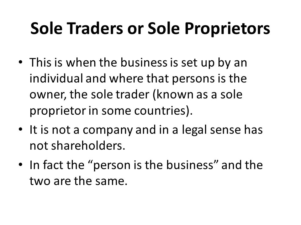 Sole Traders or Sole Proprietors This is when the business is set up by an individual and where that persons is the owner, the sole trader (known as a