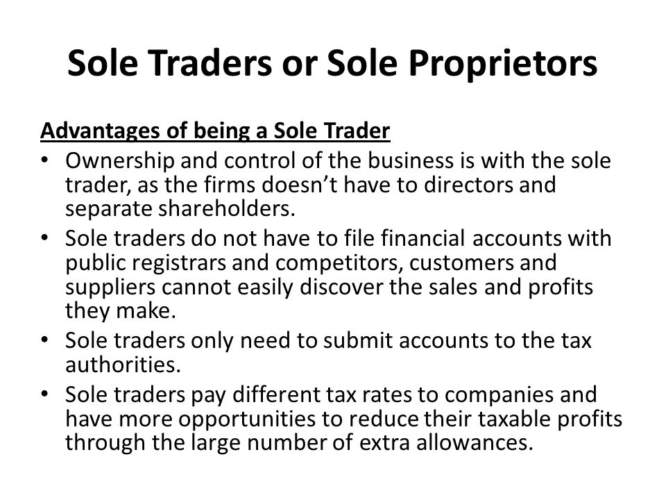 Sole Traders or Sole Proprietors Advantages of being a Sole Trader Ownership and control of the business is with the sole trader, as the firms doesn't