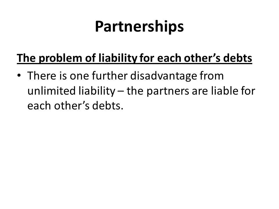 Partnerships The problem of liability for each other's debts There is one further disadvantage from unlimited liability – the partners are liable for each other's debts.