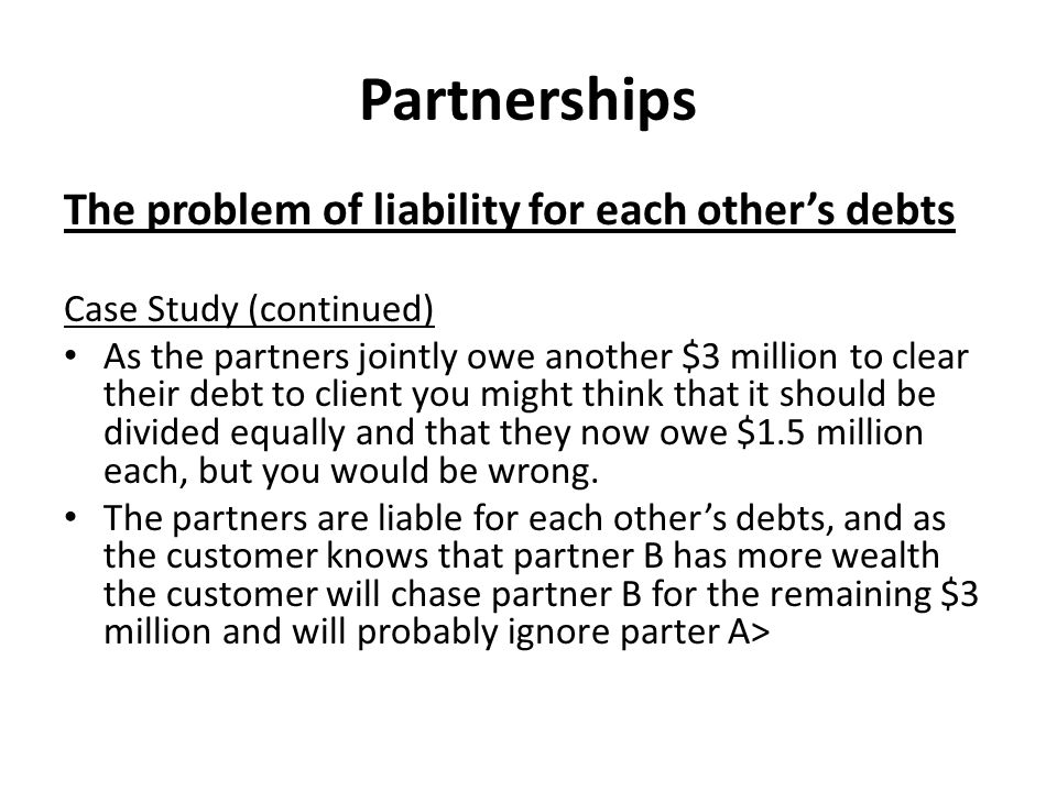 Partnerships The problem of liability for each other's debts Case Study (continued) As the partners jointly owe another $3 million to clear their debt to client you might think that it should be divided equally and that they now owe $1.5 million each, but you would be wrong.