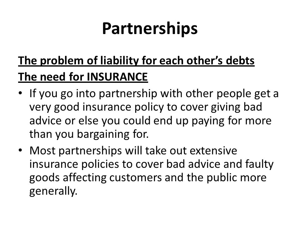 Partnerships The problem of liability for each other's debts The need for INSURANCE If you go into partnership with other people get a very good insurance policy to cover giving bad advice or else you could end up paying for more than you bargaining for.