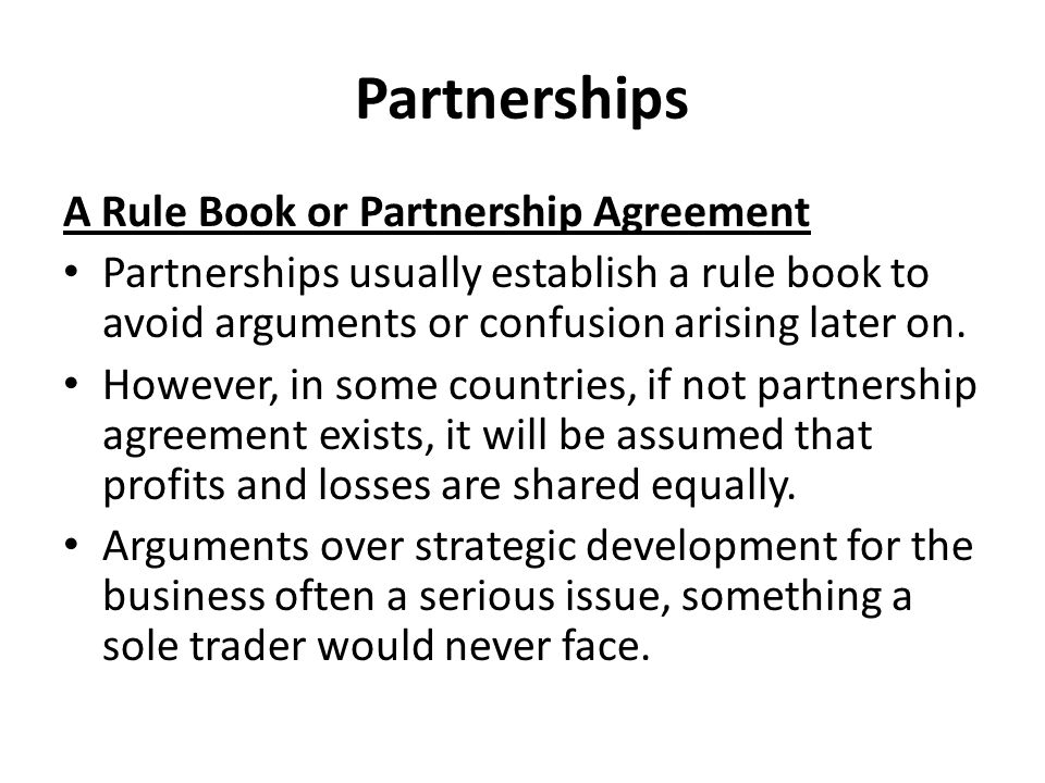 Partnerships A Rule Book or Partnership Agreement Partnerships usually establish a rule book to avoid arguments or confusion arising later on.