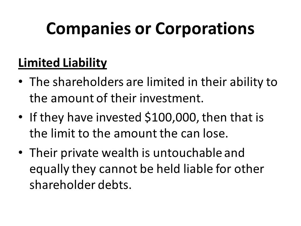 Companies or Corporations Limited Liability The shareholders are limited in their ability to the amount of their investment. If they have invested $10
